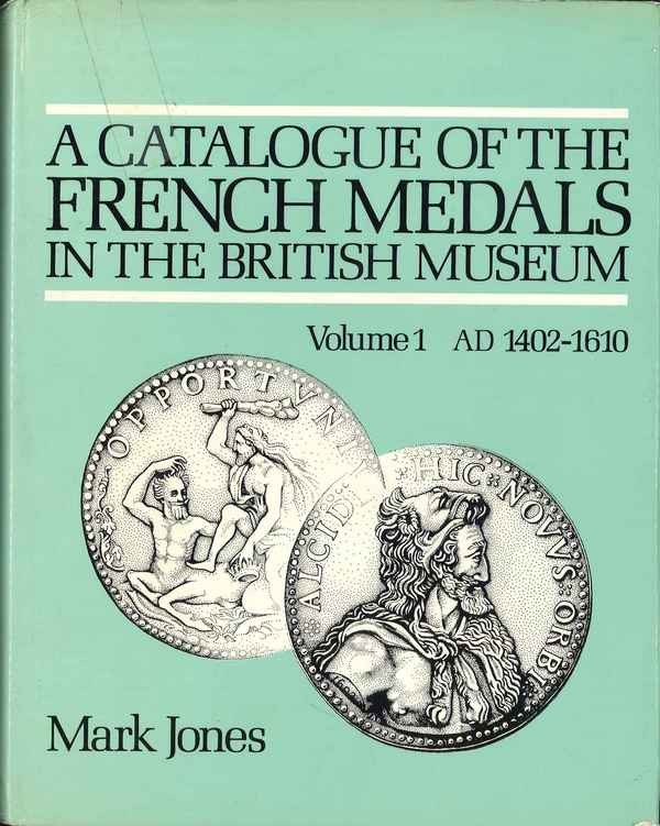A catalogue of the French medals in the British Museum, volume 1 AD 1402-1610 JONES Mark