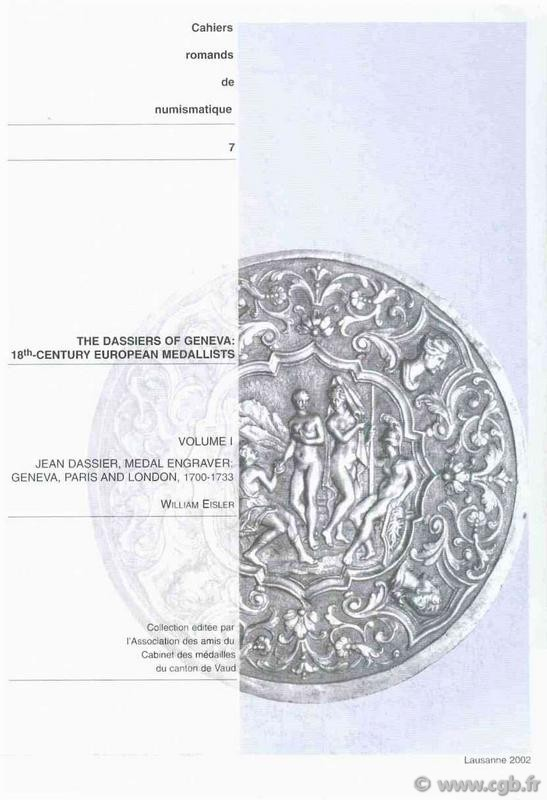 The Dassiers of Geneva : 18th century european medallists, Volume I, Jean Dassier, medal engraver : Geneva, Paris and London, 1700-1733, + Volume II - Dassier and Sons: An artistic entreprise in Geneva, Switzerland and Europe, 1733-1759. Cahiers Romands d