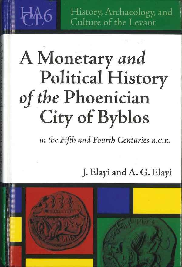 A Monetary and Political History of the Phoenician City of Byblos in the Fifth and Fourth Centuries B.C.E. ELAYI J., ELAYI A. G.