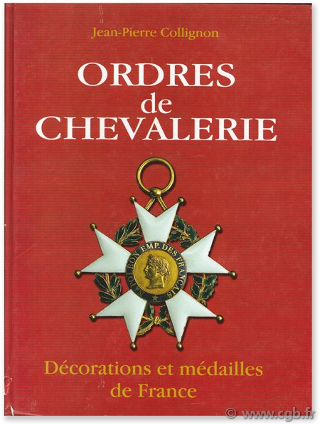 Ordres de Chevalerie, décorations et médailles de France (des origines au Second Empire) COLLIGNON J.-P.