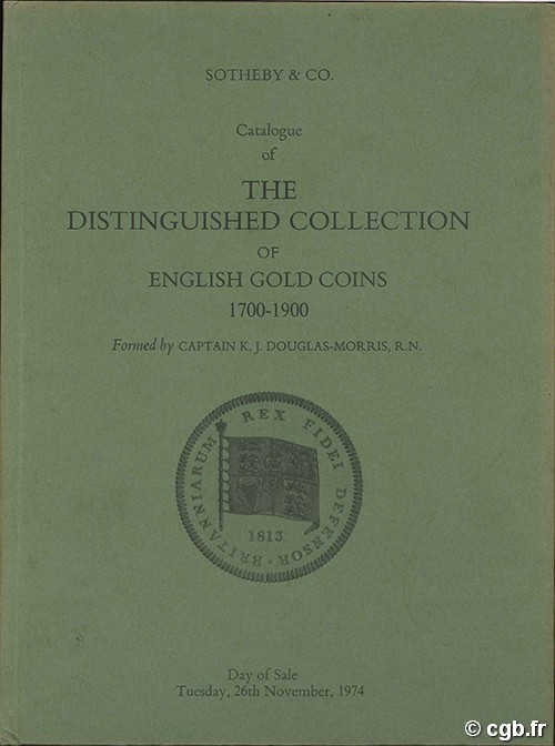 Catalogue of the Distinguished collection of English gold coins 1700-1900, formed by Captain K. J. Douglas-Morris. SOTHEBY& CO.