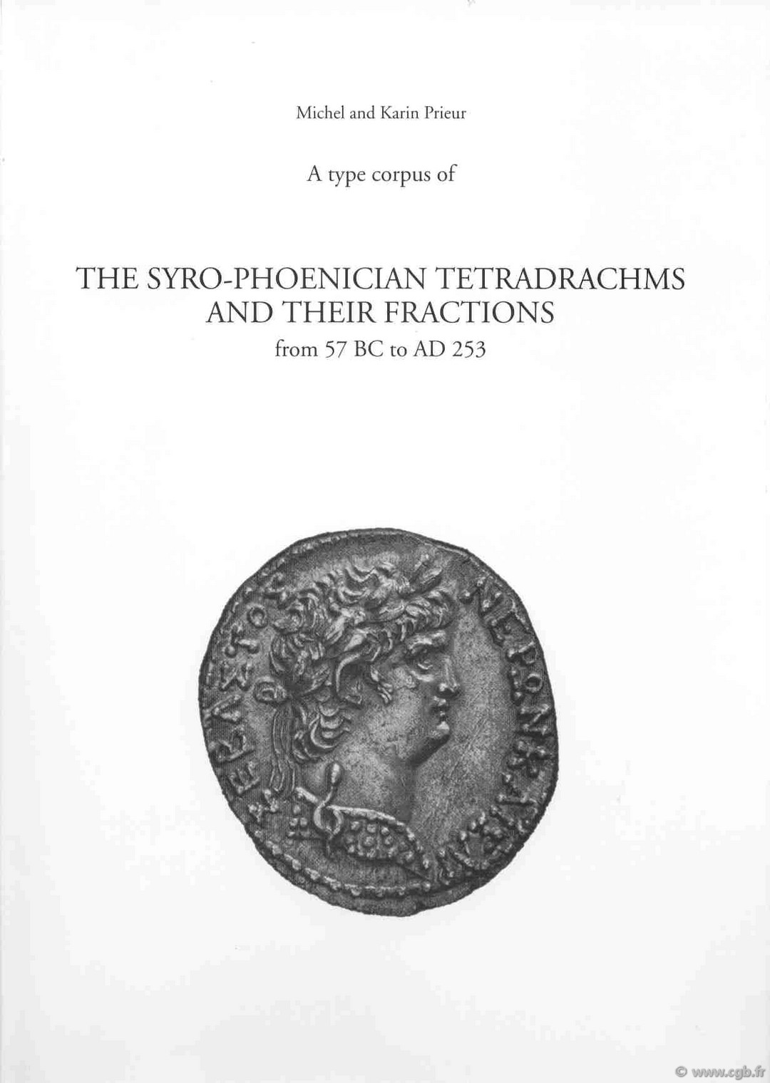 A type corpus of the syro-phoenician tetradrachms and their fractions from 57 BC to AD 253 PRIEUR Karin, PRIEUR Michel